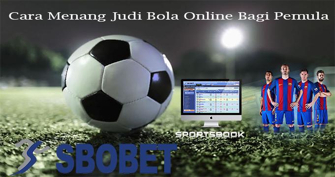Cara Menang Judi Bola Online Bagi Pemula